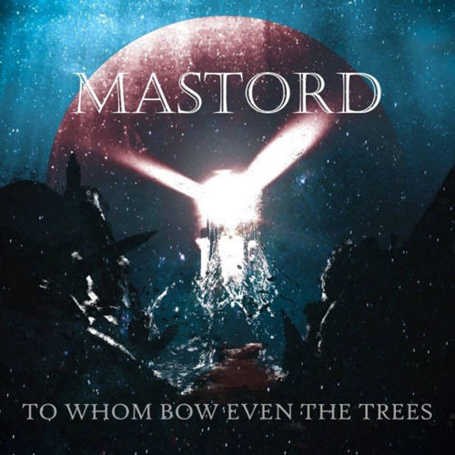Mastord - To Whom Bow Even the Trees (2021)